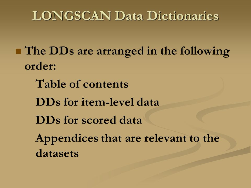 LONGSCAN Data Dictionaries The DDs are arranged in the following order: Table of contents DDs for item-level data DDs for scored data Appendices that