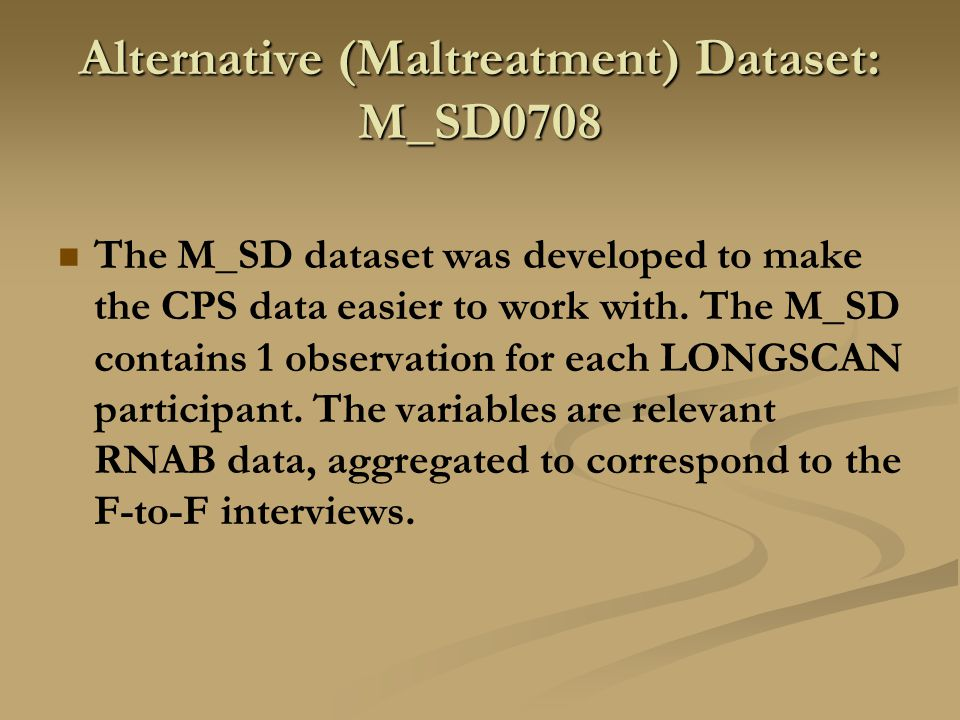Alternative (Maltreatment) Dataset: M_SD0708 The M_SD dataset was developed to make the CPS data easier to work with. The M_SD contains 1 observation