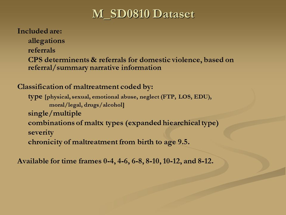 M_SD0810 Dataset Included are: allegations referrals CPS determinents & referrals for domestic violence, based on referral/summary narrative information Classification of maltreatment coded by: type [physical, sexual, emotional abuse, neglect (FTP, LOS, EDU), moral/legal, drugs/alcohol] single/multiple combinations of maltx types (expanded hiearchical type) severity chronicity of maltreatment from birth to age 9.5.