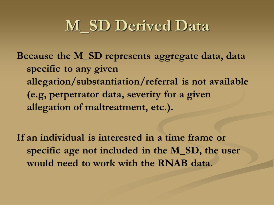 M_SD Derived Data Because the M_SD represents aggregate data, data specific to any given allegation/substantiation/referral is not available (e.g, perpetrator data, severity for a given allegation of maltreatment, etc.).