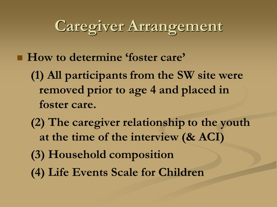 Caregiver Arrangement How to determine 'foster care' (1) All participants from the SW site were removed prior to age 4 and placed in foster care.