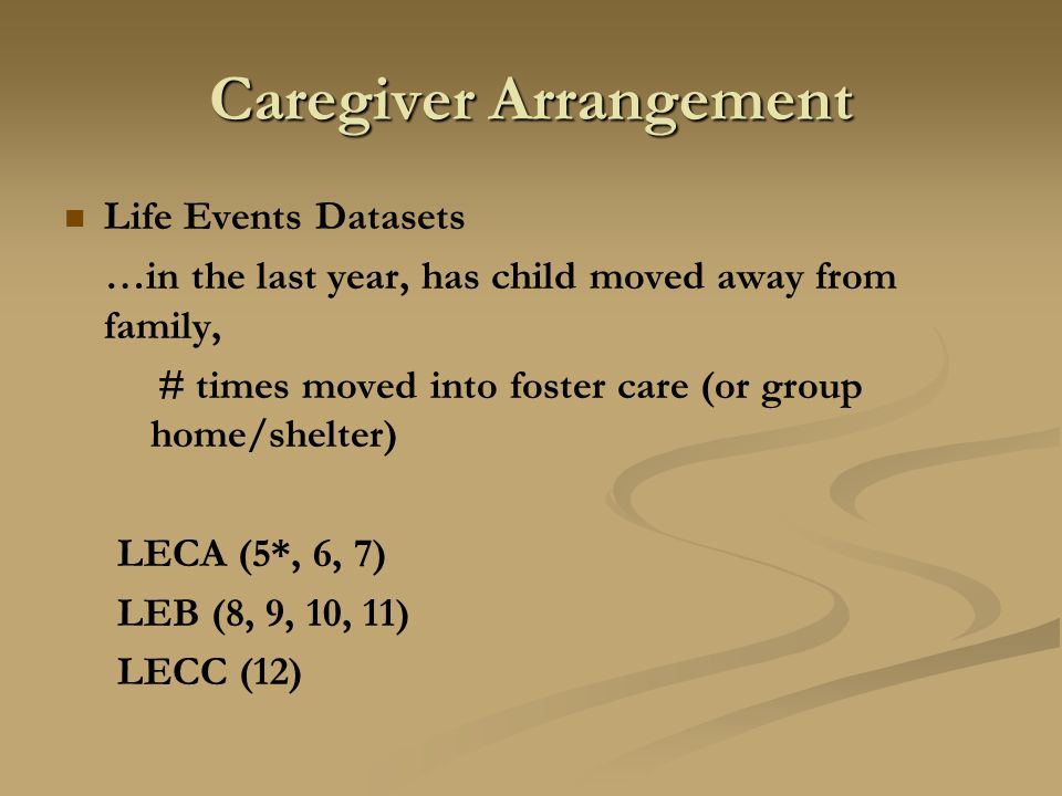 Caregiver Arrangement Life Events Datasets …in the last year, has child moved away from family, # times moved into foster care (or group home/shelter) LECA (5*, 6, 7) LEB (8, 9, 10, 11) LECC (12)