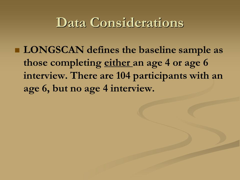 Data Considerations LONGSCAN defines the baseline sample as those completing either an age 4 or age 6 interview. There are 104 participants with an ag