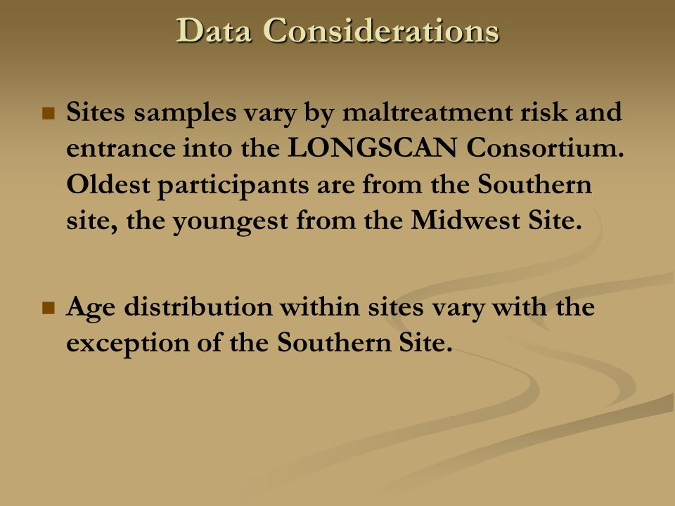 Data Considerations Sites samples vary by maltreatment risk and entrance into the LONGSCAN Consortium. Oldest participants are from the Southern site,