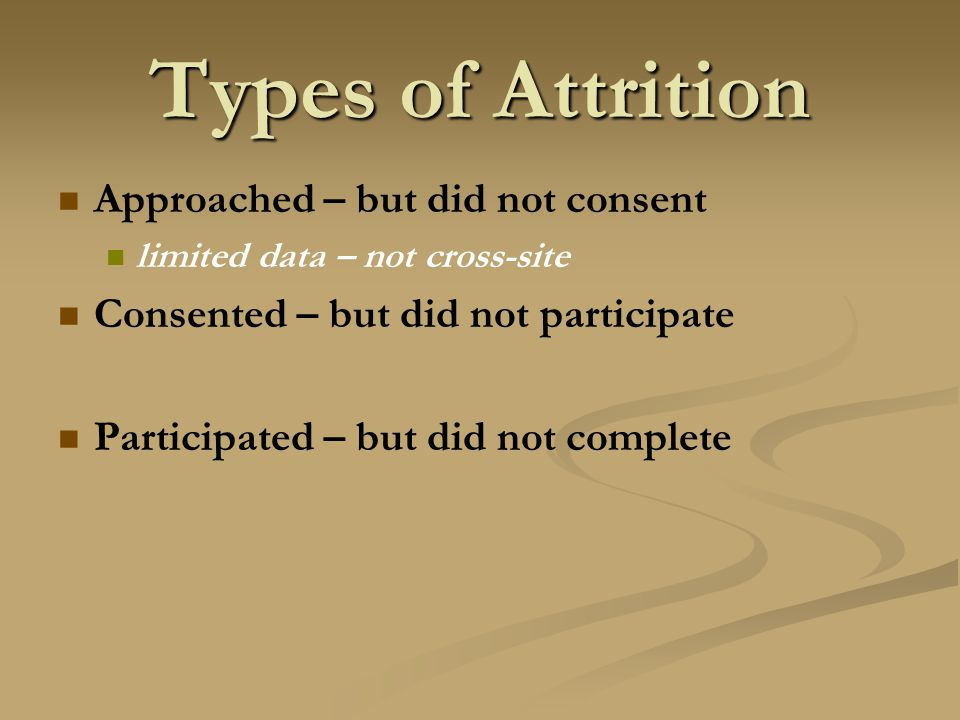 Types of Attrition Approached – but did not consent limited data – not cross-site Consented – but did not participate Participated – but did not complete