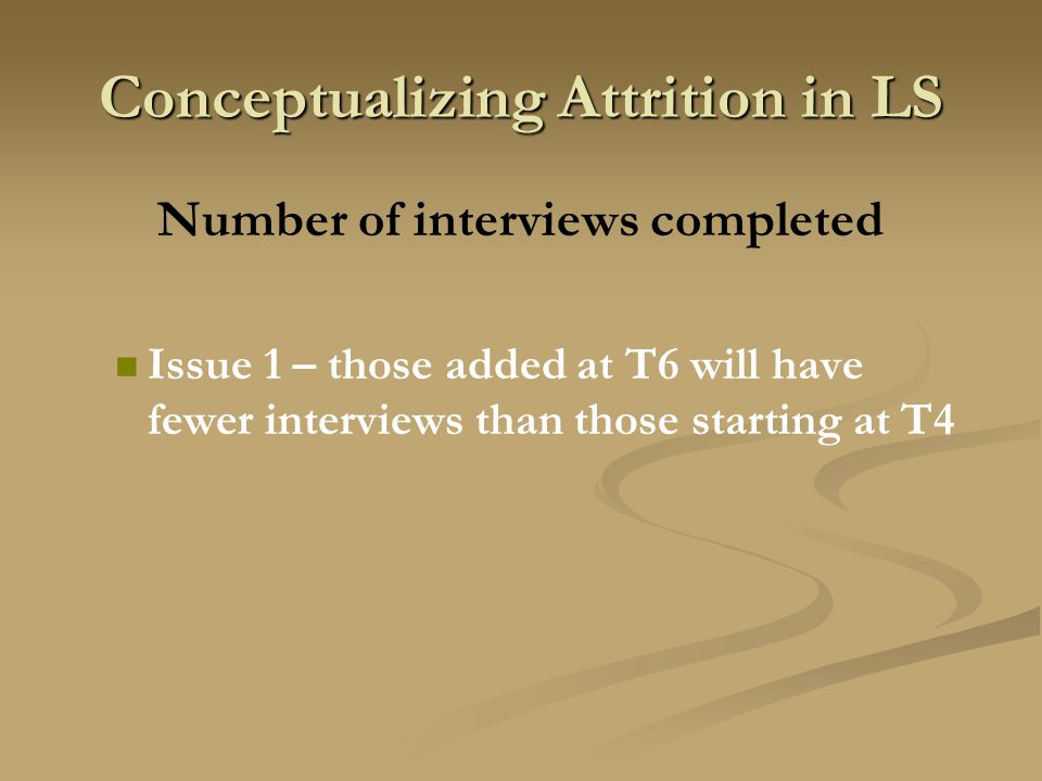 Conceptualizing Attrition in LS Number of interviews completed Issue 1 – those added at T6 will have fewer interviews than those starting at T4