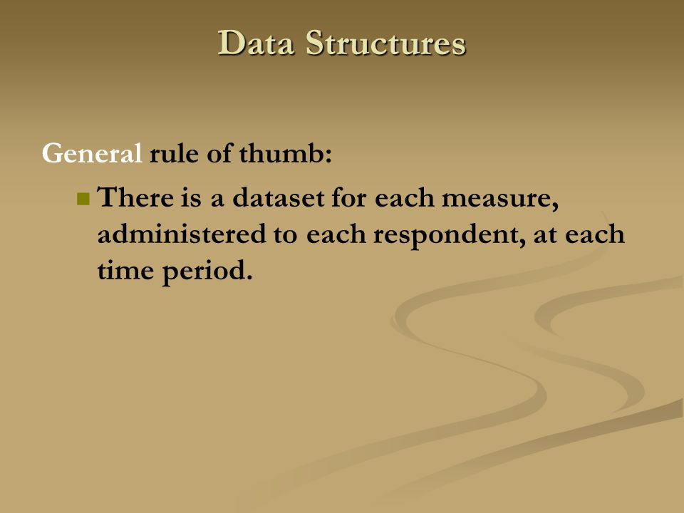 Data Structures General rule of thumb: There is a dataset for each measure, administered to each respondent, at each time period.