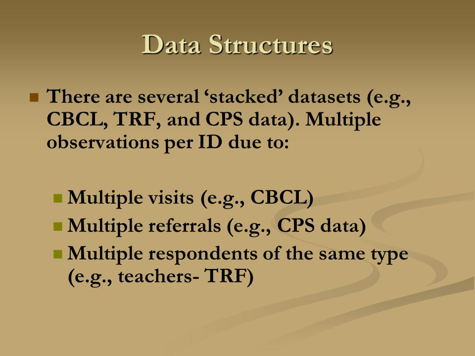 Data Structures There are several 'stacked' datasets (e.g., CBCL, TRF, and CPS data). Multiple observations per ID due to: Multiple visits (e.g., CBCL