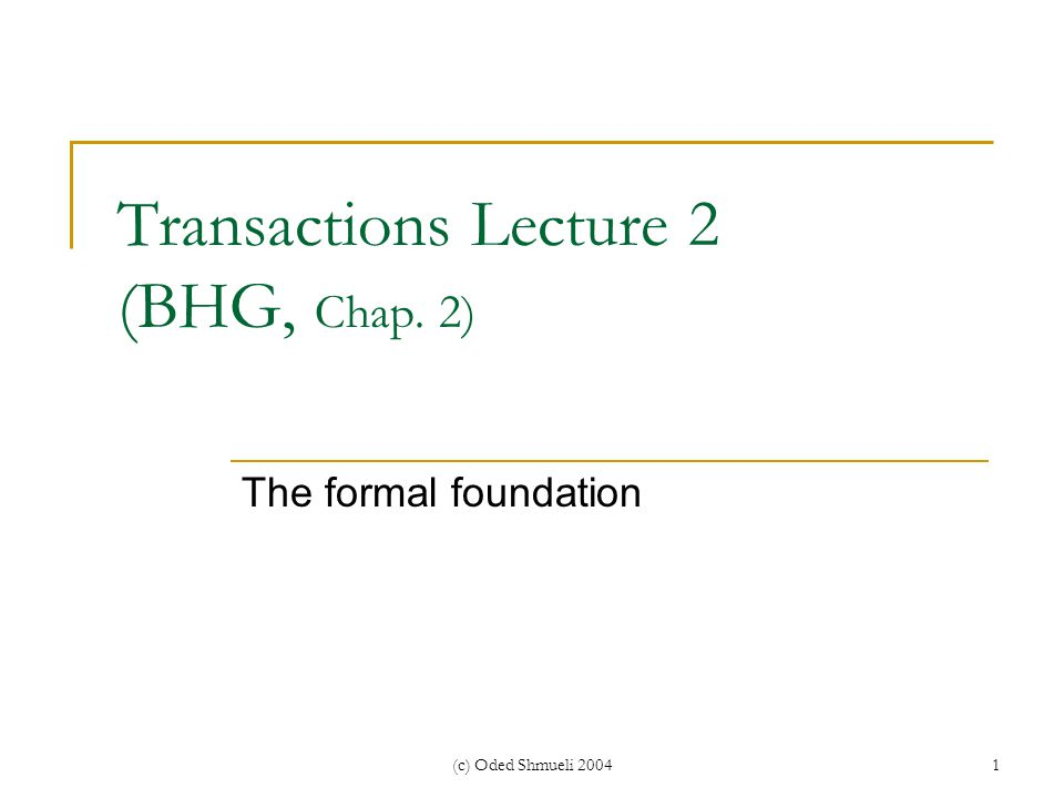 (c) Oded Shmueli 20041 Transactions Lecture 2 (BHG, Chap. 2) The formal foundation