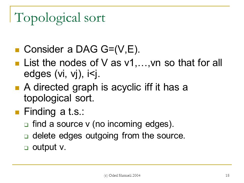 (c) Oded Shmueli 2004 18 Topological sort Consider a DAG G=(V,E). List the nodes of V as v1,…,vn so that for all edges (vi, vj), i<j. A directed graph