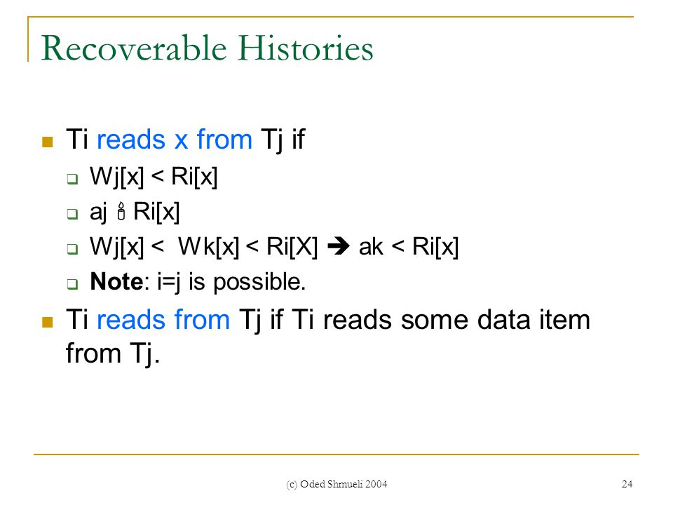 (c) Oded Shmueli 2004 24 Recoverable Histories Ti reads x from Tj if  Wj[x] < Ri[x]  aj  Ri[x]  Wj[x] < Wk[x] < Ri[X]  ak < Ri[x]  Note: i=j is possible.