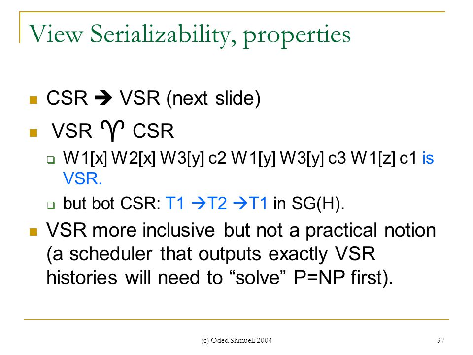 (c) Oded Shmueli 2004 37 View Serializability, properties CSR  VSR (next slide) VSR  CSR  W1[x] W2[x] W3[y] c2 W1[y] W3[y] c3 W1[z] c1 is VSR.