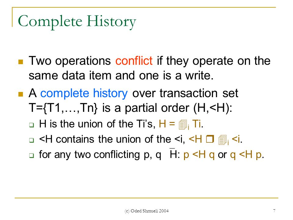 (c) Oded Shmueli 2004 7 Complete History Two operations conflict if they operate on the same data item and one is a write. A complete history over tra