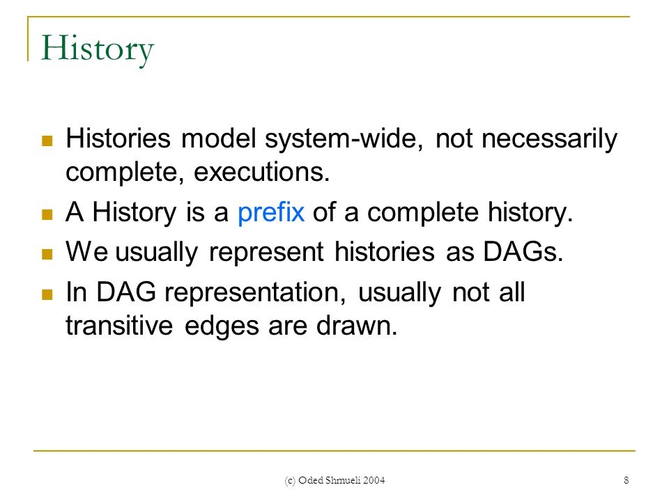 (c) Oded Shmueli 2004 8 History Histories model system-wide, not necessarily complete, executions.