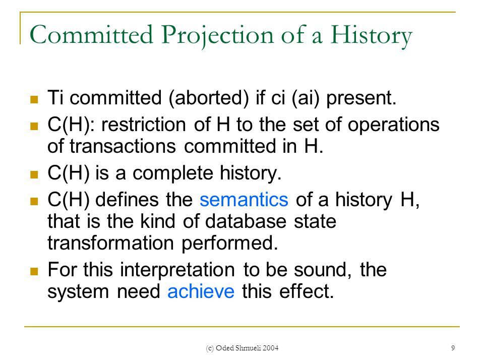 (c) Oded Shmueli 2004 9 Committed Projection of a History Ti committed (aborted) if ci (ai) present. C(H): restriction of H to the set of operations o
