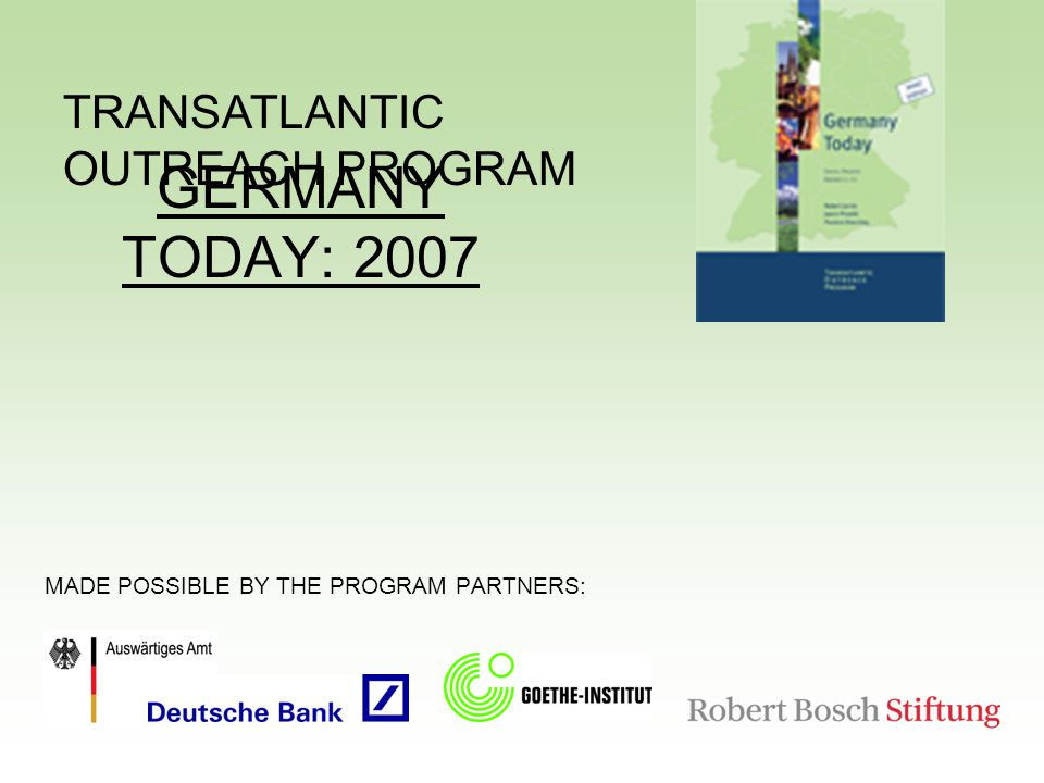 TRANSATLANTIC OUTREACH PROGRAM GERMANY TODAY: 2007 MADE POSSIBLE BY THE PROGRAM PARTNERS: