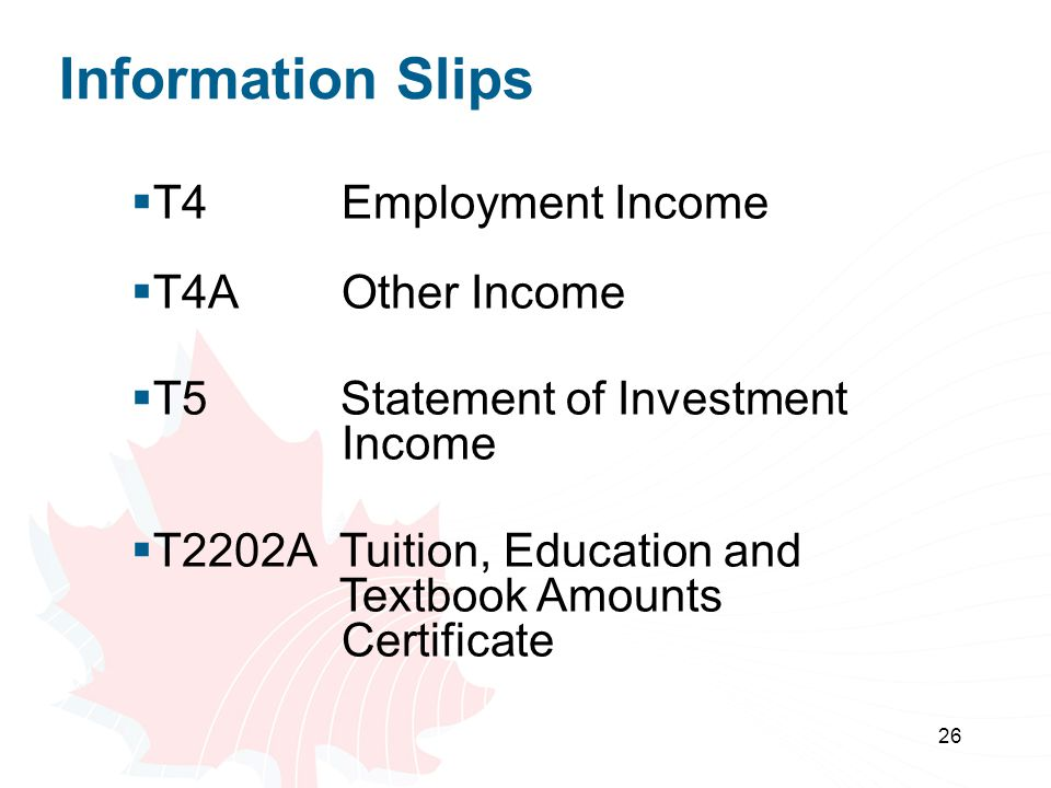 26 Information Slips  T4 Employment Income  T4AOther Income  T5 Statement of Investment Income  T2202A Tuition, Education and Textbook Amounts Certificate