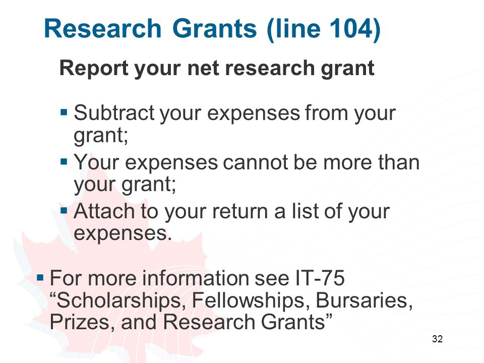 32 Research Grants (line 104) Report your net research grant  Subtract your expenses from your grant;  Your expenses cannot be more than your grant;  Attach to your return a list of your expenses.