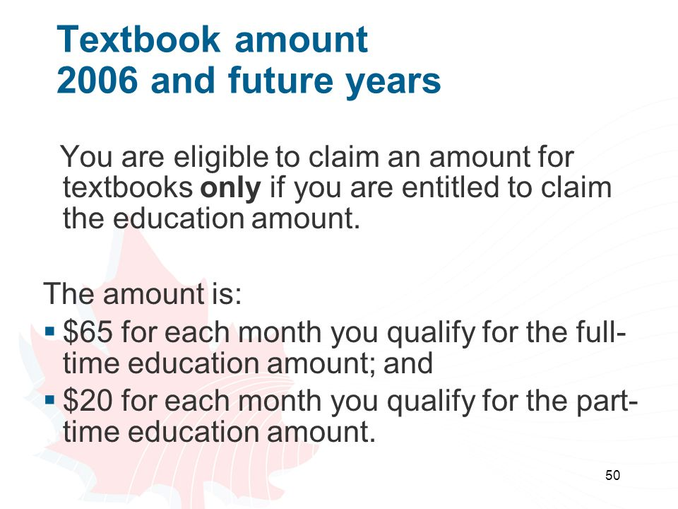 50 Textbook amount 2006 and future years You are eligible to claim an amount for textbooks only if you are entitled to claim the education amount.