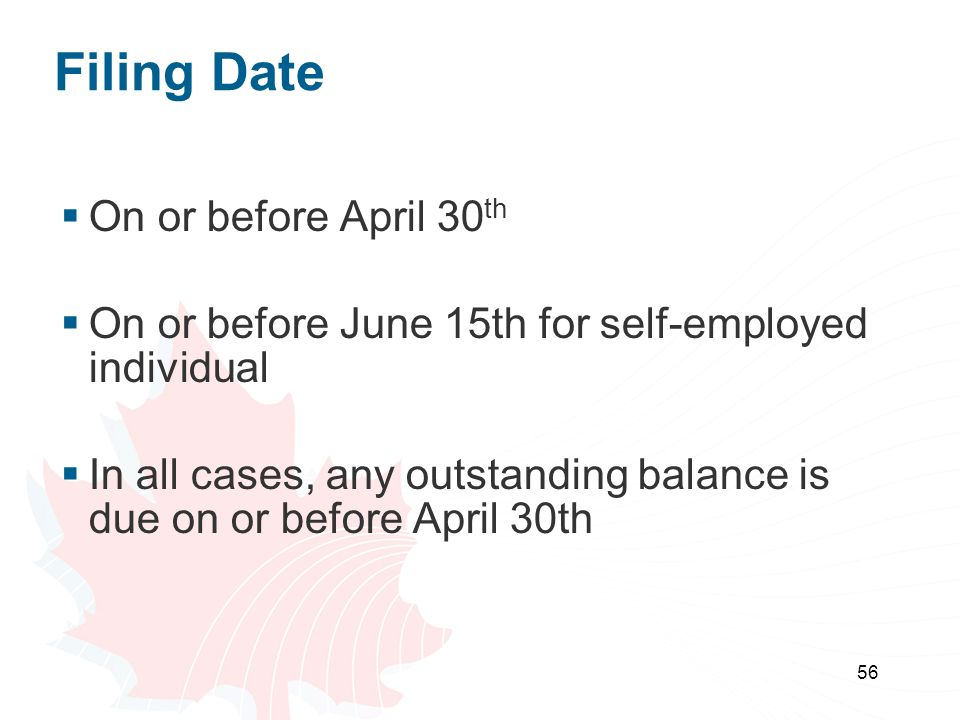 56 Filing Date  On or before April 30 th  On or before June 15th for self-employed individual  In all cases, any outstanding balance is due on or before April 30th