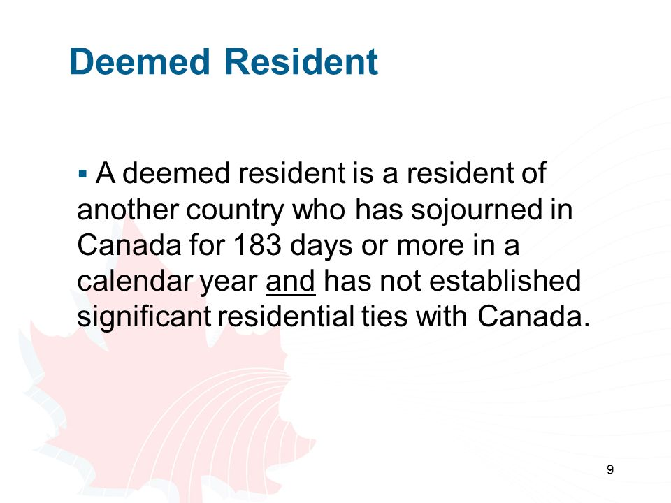 9 Deemed Resident  A deemed resident is a resident of another country who has sojourned in Canada for 183 days or more in a calendar year and has not established significant residential ties with Canada.