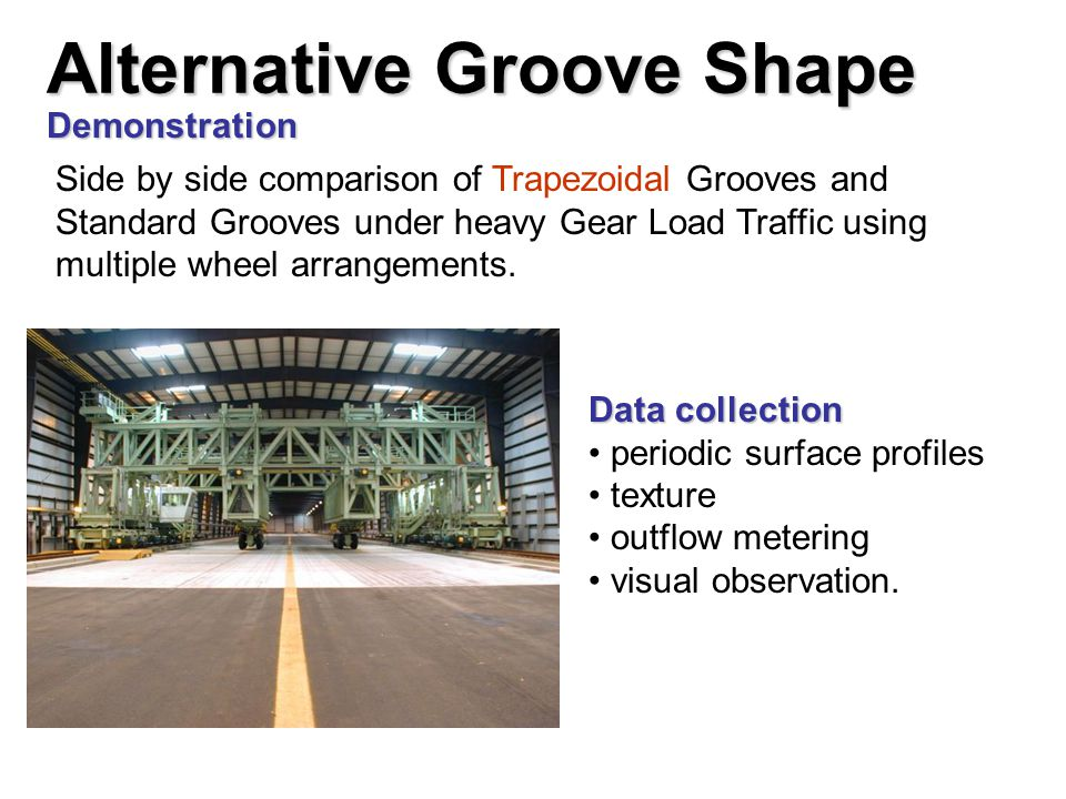 Demonstration Side by side comparison of Trapezoidal Grooves and Standard Grooves under heavy Gear Load Traffic using multiple wheel arrangements. Dat