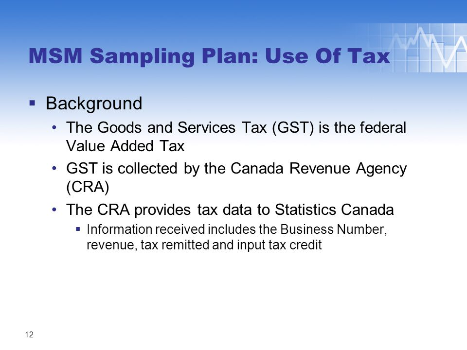  Background The Goods and Services Tax (GST) is the federal Value Added Tax GST is collected by the Canada Revenue Agency (CRA) The CRA provides tax data to Statistics Canada  Information received includes the Business Number, revenue, tax remitted and input tax credit MSM Sampling Plan: Use Of Tax 12