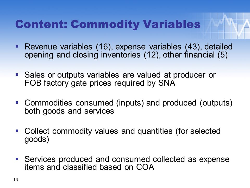  Revenue variables (16), expense variables (43), detailed opening and closing inventories (12), other financial (5)  Sales or outputs variables are valued at producer or FOB factory gate prices required by SNA  Commodities consumed (inputs) and produced (outputs) both goods and services  Collect commodity values and quantities (for selected goods)  Services produced and consumed collected as expense items and classified based on COA Content: Commodity Variables 16