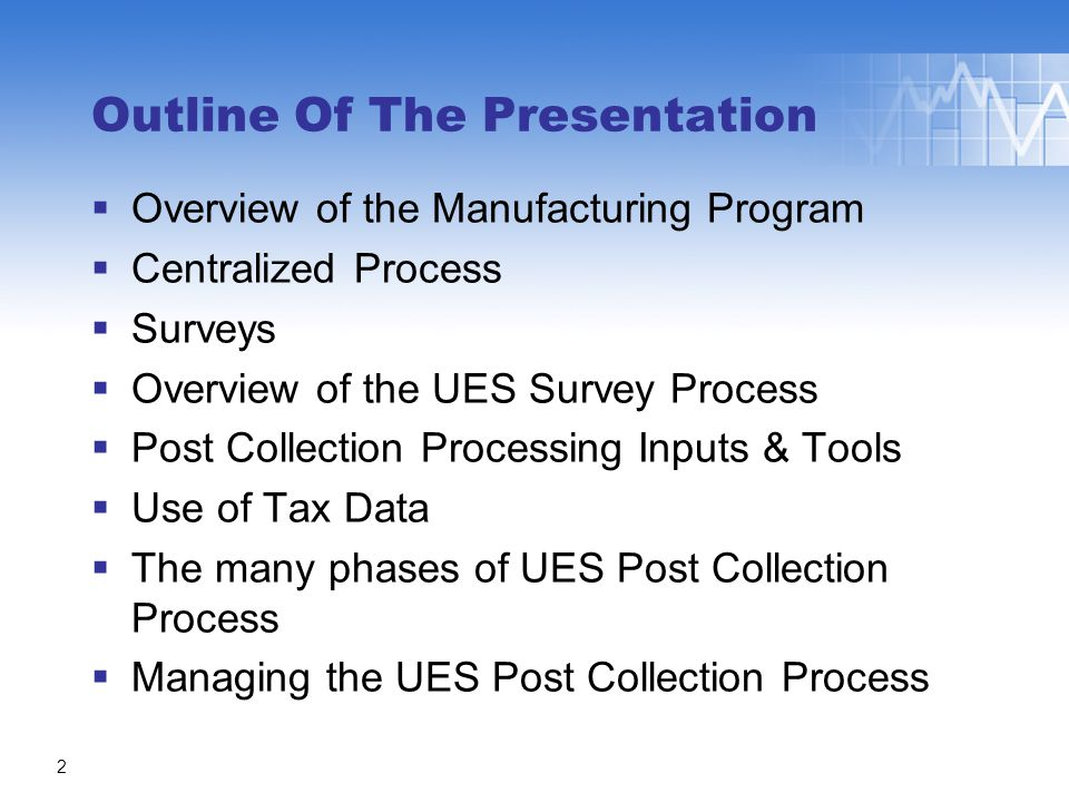Outline Of The Presentation  Overview of the Manufacturing Program  Centralized Process  Surveys  Overview of the UES Survey Process  Post Collection Processing Inputs & Tools  Use of Tax Data  The many phases of UES Post Collection Process  Managing the UES Post Collection Process 2