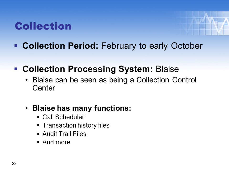 Collection  Collection Period: February to early October  Collection Processing System: Blaise Blaise can be seen as being a Collection Control Cent