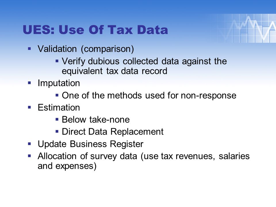 UES: Use Of Tax Data  Validation (comparison)  Verify dubious collected data against the equivalent tax data record  Imputation  One of the methods used for non-response  Estimation  Below take-none  Direct Data Replacement  Update Business Register  Allocation of survey data (use tax revenues, salaries and expenses)
