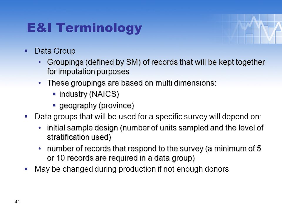 E&I Terminology  Data Group Groupings (defined by SM) of records that will be kept together for imputation purposesGroupings (defined by SM) of records that will be kept together for imputation purposes These groupings are based on multi dimensions:These groupings are based on multi dimensions:  industry (NAICS)  geography (province)  Data groups that will be used for a specific survey will depend on: initial sample design (number of units sampled and the level of stratification used)initial sample design (number of units sampled and the level of stratification used) number of records that respond to the survey (a minimum of 5 or 10 records are required in a data group)number of records that respond to the survey (a minimum of 5 or 10 records are required in a data group)  May be changed during production if not enough donors 41
