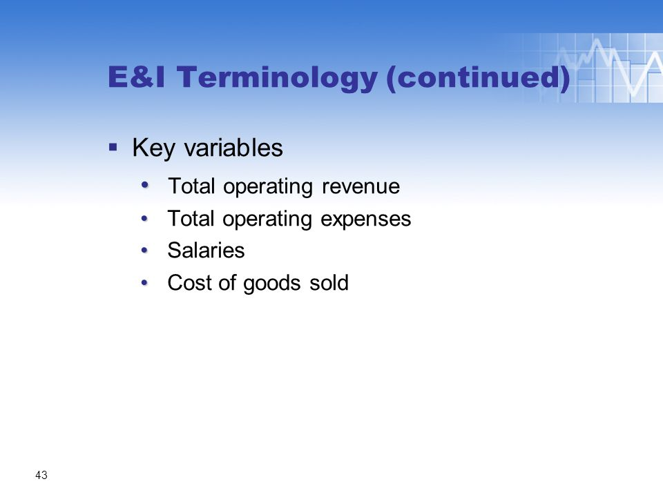 E&I Terminology (continued)  Key variables Total operating revenue Total operating expenses Salaries Cost of goods sold 43