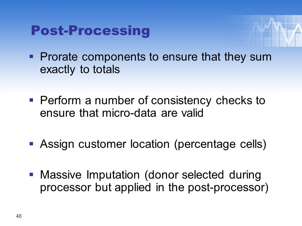 Post-Processing  Prorate components to ensure that they sum exactly to totals  Perform a number of consistency checks to ensure that micro-data are valid  Assign customer location (percentage cells)  Massive Imputation (donor selected during processor but applied in the post-processor) 48