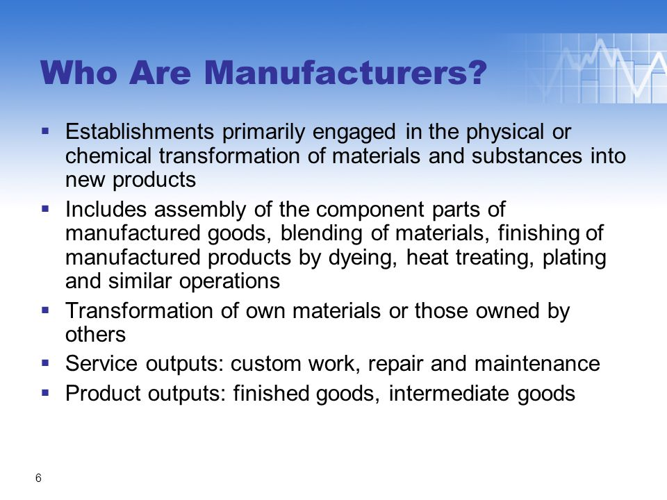  Establishments primarily engaged in the physical or chemical transformation of materials and substances into new products  Includes assembly of the component parts of manufactured goods, blending of materials, finishing of manufactured products by dyeing, heat treating, plating and similar operations  Transformation of own materials or those owned by others  Service outputs: custom work, repair and maintenance  Product outputs: finished goods, intermediate goods Who Are Manufacturers.
