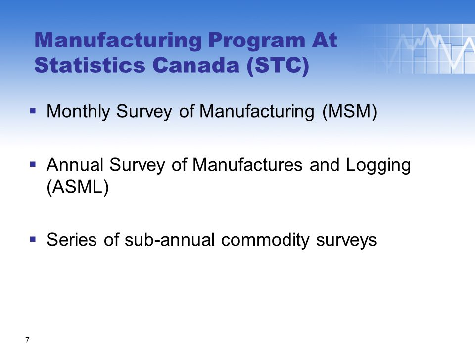  Monthly Survey of Manufacturing (MSM)  Annual Survey of Manufactures and Logging (ASML)  Series of sub-annual commodity surveys Manufacturing Program At Statistics Canada (STC) 7