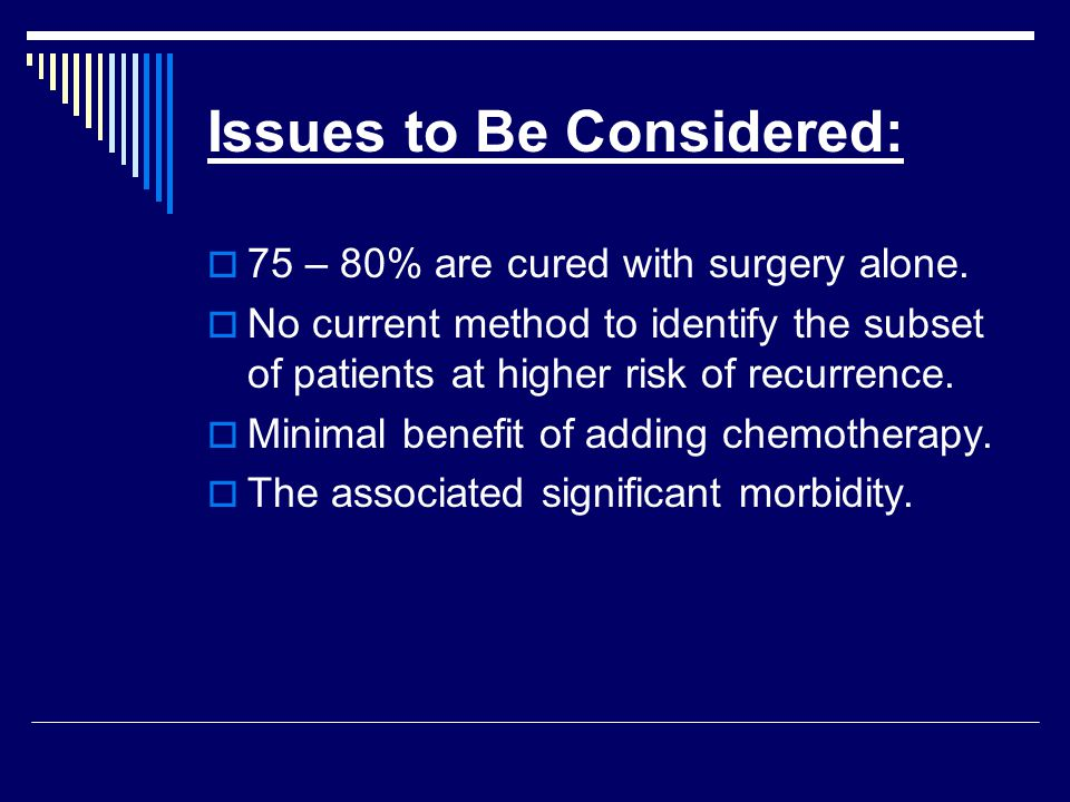 Issues to Be Considered:  75 – 80% are cured with surgery alone.  No current method to identify the subset of patients at higher risk of recurrence.