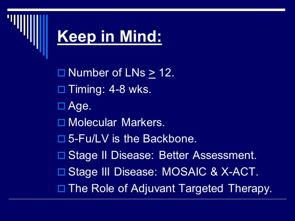Keep in Mind:  Number of LNs > 12.  Timing: 4-8 wks.  Age.  Molecular Markers.  5-Fu/LV is the Backbone.  Stage II Disease: Better Assessment. 