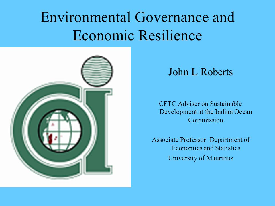 Environmental Governance and Economic Resilience John L Roberts CFTC Adviser on Sustainable Development at the Indian Ocean Commission Associate Professor Department of Economics and Statistics University of Mauritius