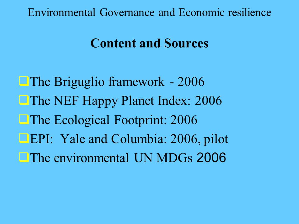 Environmental Governance and Economic resilience Content and Sources  The Briguglio framework - 2006  The NEF Happy Planet Index: 2006  The Ecological Footprint: 2006  EPI: Yale and Columbia: 2006, pilot  The environmental UN MDGs 2006