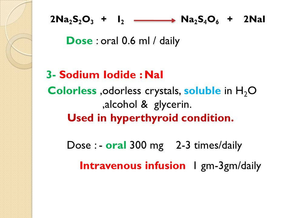 2Na 2 S 2 O 3 + I 2 Na 2 S 4 O 6 + 2NaI Dose : oral 0.6 ml / daily 3- Sodium Iodide : NaI Colorless,odorless crystals, soluble in H 2 O,alcohol & glyc