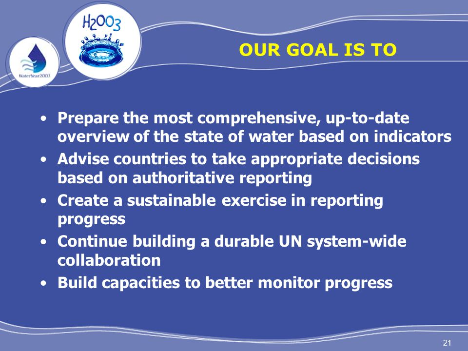 21 OUR GOAL IS TO Prepare the most comprehensive, up-to-date overview of the state of water based on indicators Advise countries to take appropriate decisions based on authoritative reporting Create a sustainable exercise in reporting progress Continue building a durable UN system-wide collaboration Build capacities to better monitor progress