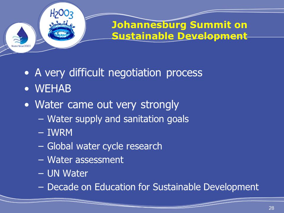 28 Johannesburg Summit on Sustainable Development A very difficult negotiation process WEHAB Water came out very strongly –Water supply and sanitation goals –IWRM –Global water cycle research –Water assessment –UN Water –Decade on Education for Sustainable Development