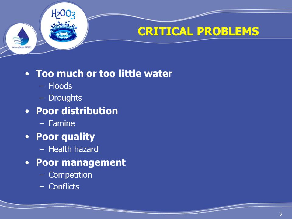 3 CRITICAL PROBLEMS Too much or too little water –Floods –Droughts Poor distribution –Famine Poor quality –Health hazard Poor management –Competition –Conflicts