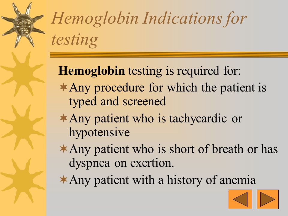 Hemoglobin Indications for testing Hemoglobin testing is required for:  Any procedure for which the patient is typed and screened  Any patient who is tachycardic or hypotensive  Any patient who is short of breath or has dyspnea on exertion.