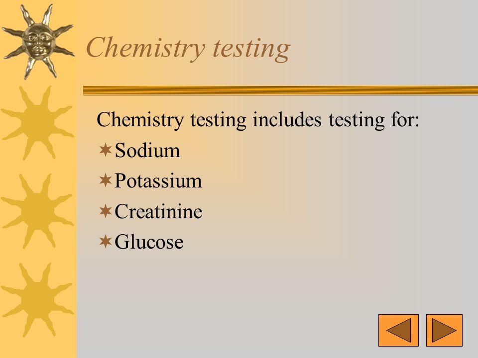 Chemistry testing Chemistry testing includes testing for:  Sodium  Potassium  Creatinine  Glucose