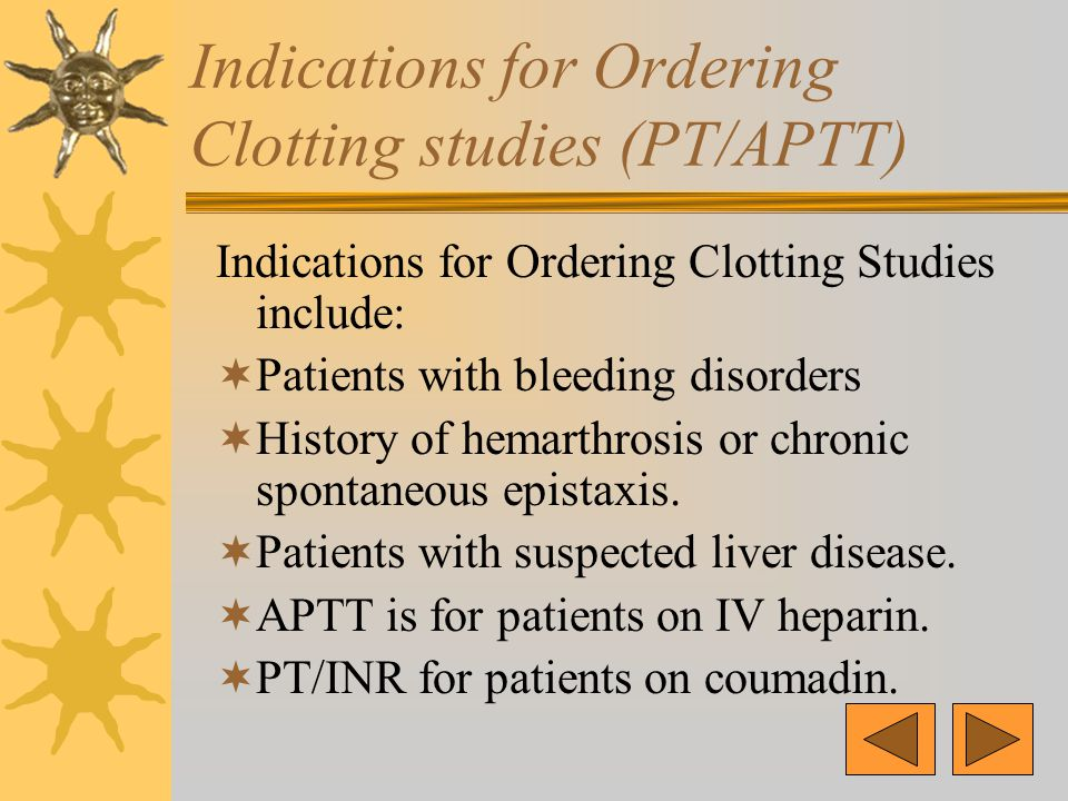 Indications for Ordering Clotting studies (PT/APTT) Indications for Ordering Clotting Studies include:  Patients with bleeding disorders  History of hemarthrosis or chronic spontaneous epistaxis.
