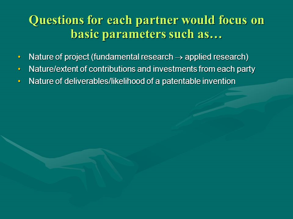 Questions for each partner would focus on basic parameters such as… Nature of project (fundamental research  applied research)Nature of project (fundamental research  applied research) Nature/extent of contributions and investments from each partyNature/extent of contributions and investments from each party Nature of deliverables/likelihood of a patentable inventionNature of deliverables/likelihood of a patentable invention