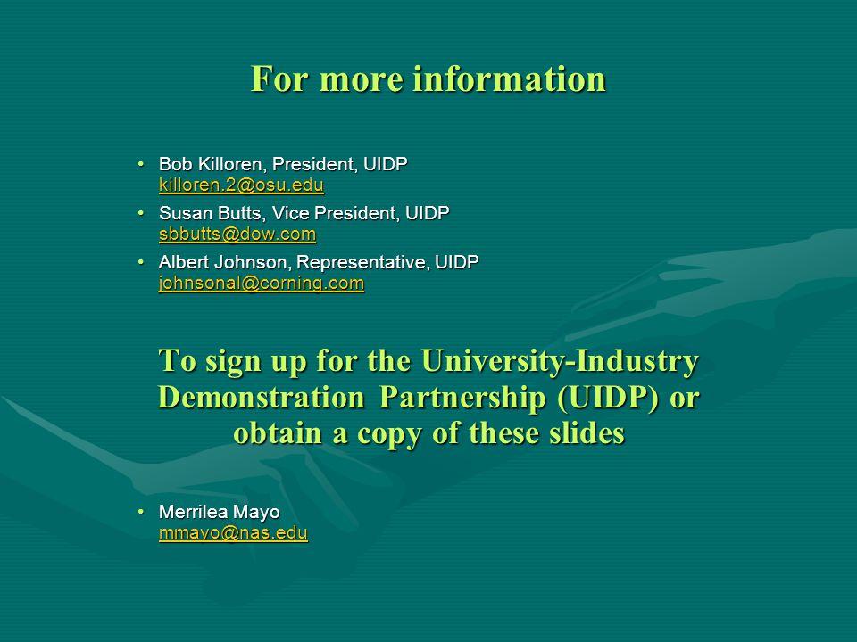 For more information Bob Killoren, President, UIDP killoren.2@osu.eduBob Killoren, President, UIDP killoren.2@osu.edu Susan Butts, Vice President, UIDP sbbutts@dow.comSusan Butts, Vice President, UIDP sbbutts@dow.com Albert Johnson, Representative, UIDP johnsonal@corning.comAlbert Johnson, Representative, UIDP johnsonal@corning.com johnsonal@corning.com To sign up for the University-Industry Demonstration Partnership (UIDP) or obtain a copy of these slides Merrilea Mayo mmayo@nas.eduMerrilea Mayo mmayo@nas.edu