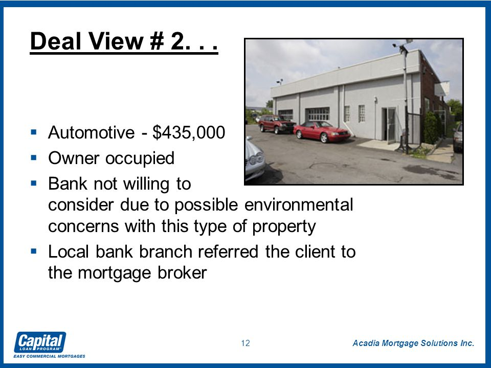 Acadia Mortgage Solutions Inc. 12  Automotive - $435,000  Owner occupied  Bank not willing to consider due to possible environmental concerns with